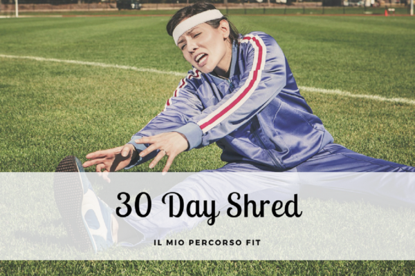 Il mio percorso fit: 30 days shred